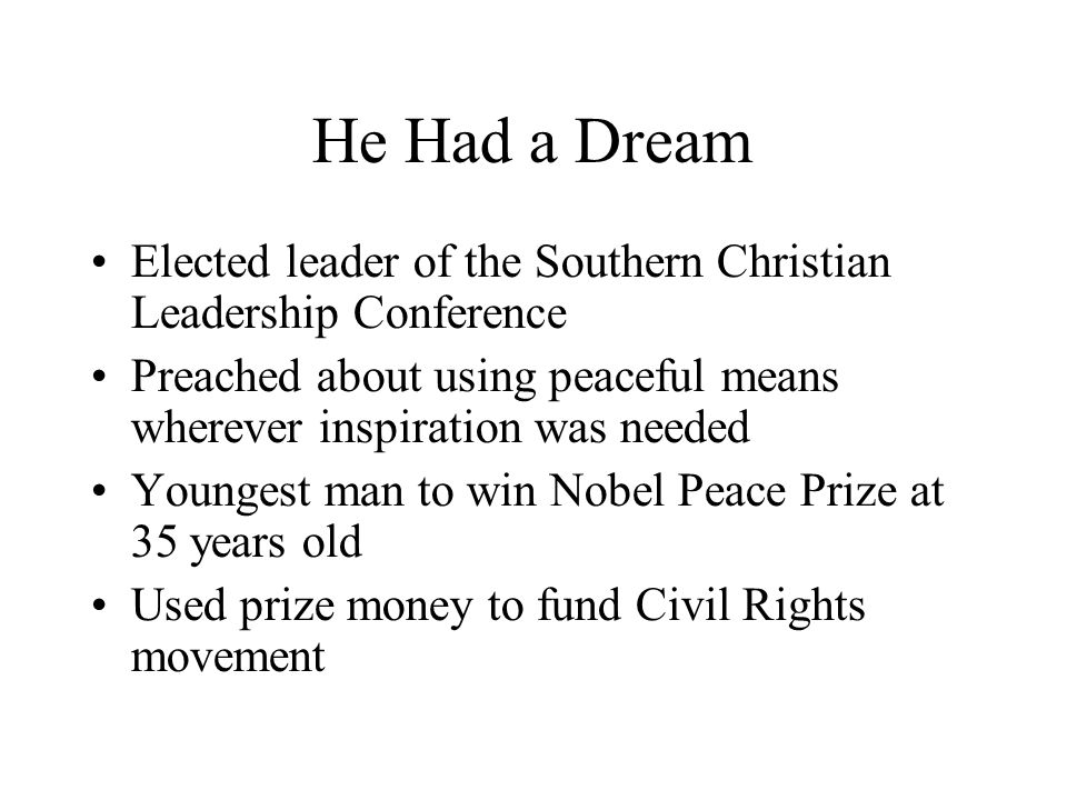 He Had a Dream Elected leader of the Southern Christian Leadership Conference. Preached about using peaceful means wherever inspiration was needed.