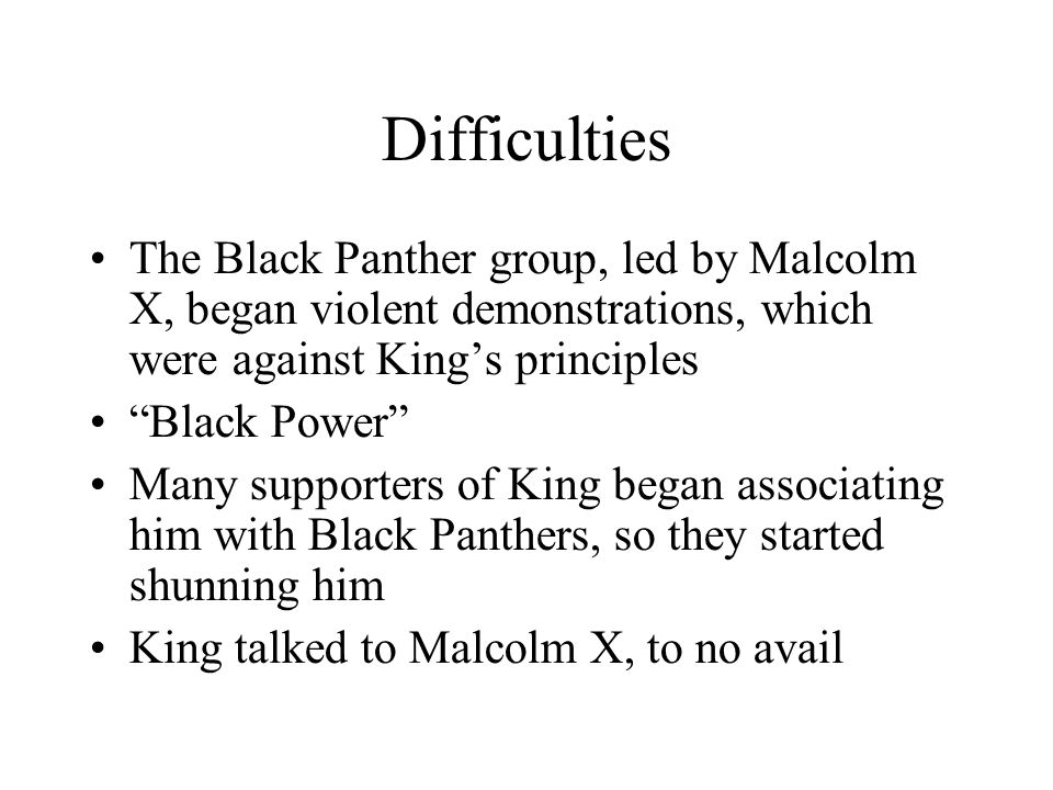 Difficulties The Black Panther group, led by Malcolm X, began violent demonstrations, which were against King's principles.