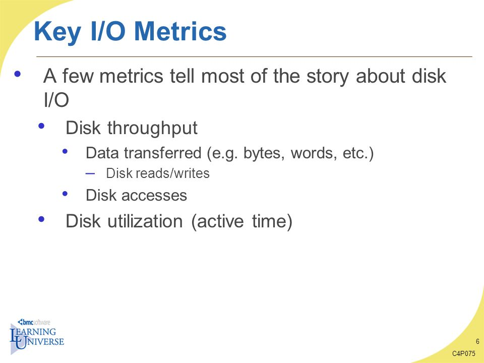 Key I/O Metrics A few metrics tell most of the story about disk I/O
