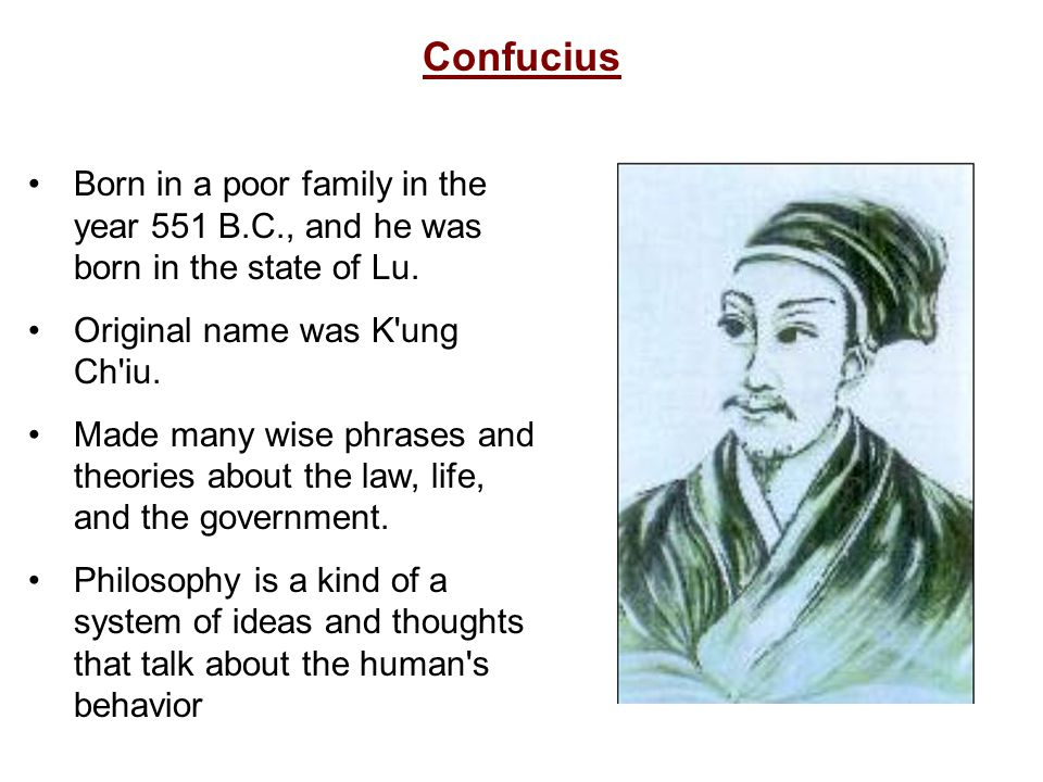 Confucius Born in a poor family in the year 551 B.C., and he was born in the state of Lu. Original name was K ung Ch iu.