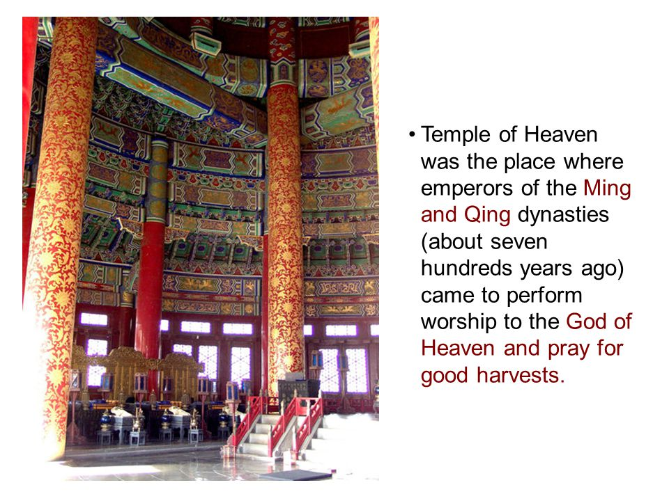 Temple of Heaven was the place where emperors of the Ming and Qing dynasties (about seven hundreds years ago) came to perform worship to the God of Heaven and pray for good harvests.