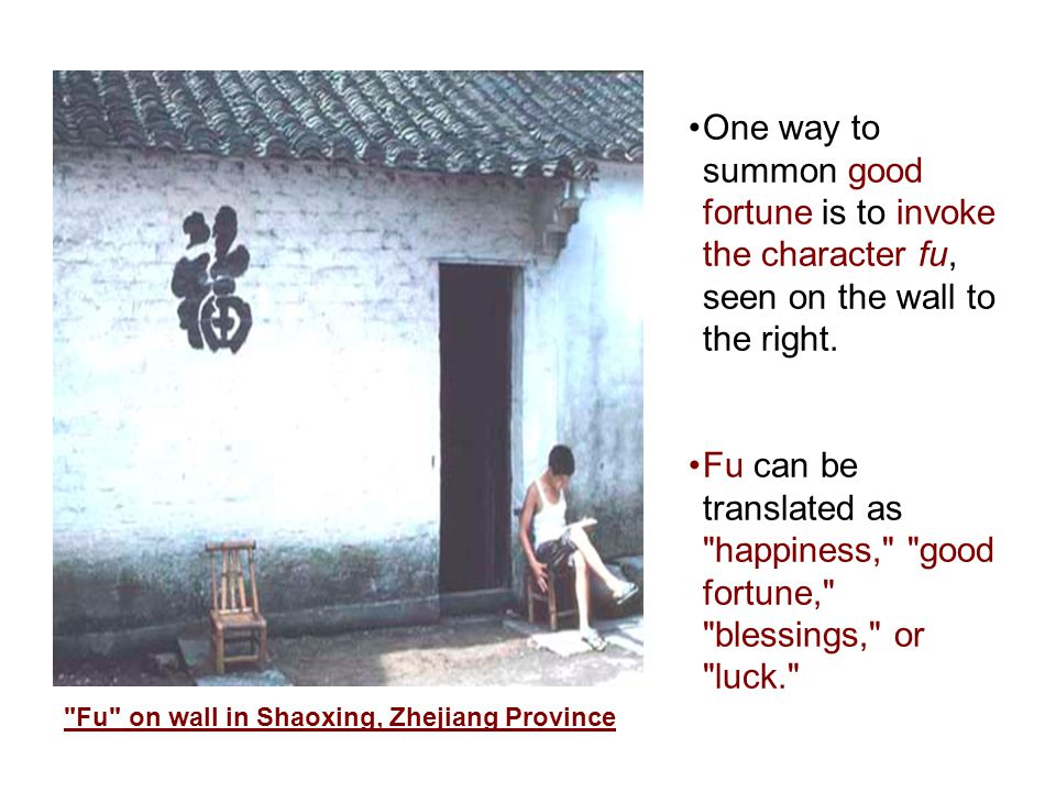 One way to summon good fortune is to invoke the character fu, seen on the wall to the right.