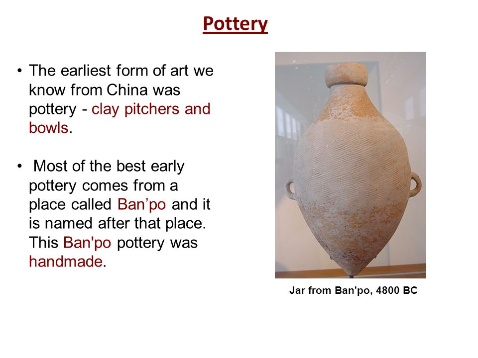 Pottery The earliest form of art we know from China was pottery - clay pitchers and bowls.