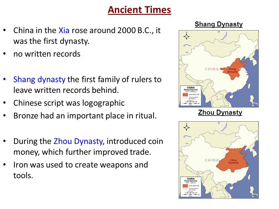 Ancient Times Shang Dynasty. China in the Xia rose around 2000 B.C., it was the first dynasty. no written records.