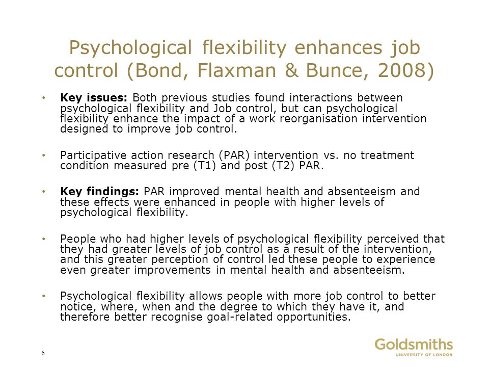 Psychological flexibility enhances job control (Bond, Flaxman & Bunce, 2008)