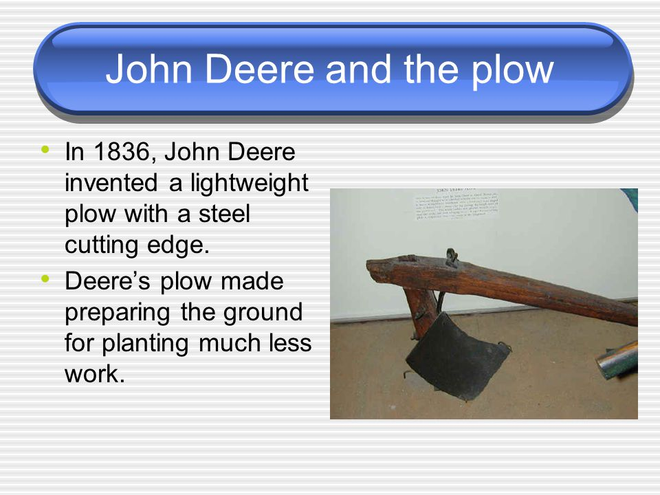 John Deere and the plow In 1836, John Deere invented a lightweight plow with a steel cutting edge.