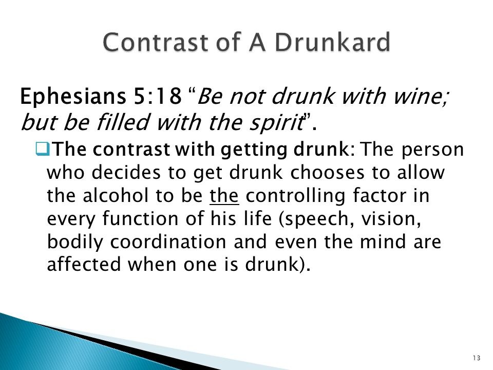 Contrast of A Drunkard Ephesians 5:18 Be not drunk with wine; but be filled with the spirit .