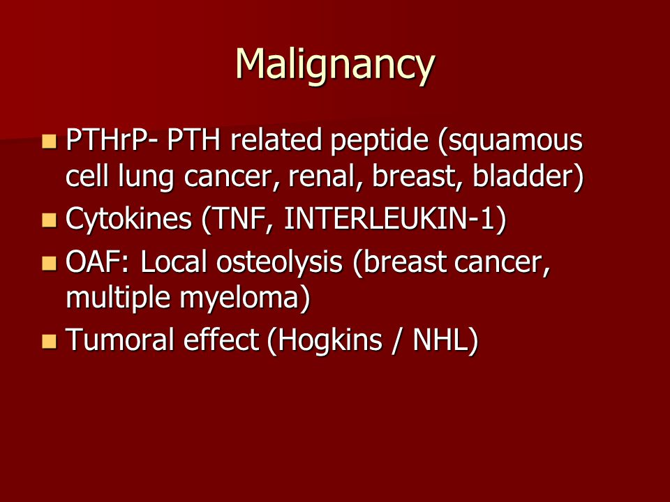 Malignancy PTHrP- PTH related peptide (squamous cell lung cancer, renal, breast, bladder) Cytokines (TNF, INTERLEUKIN-1)