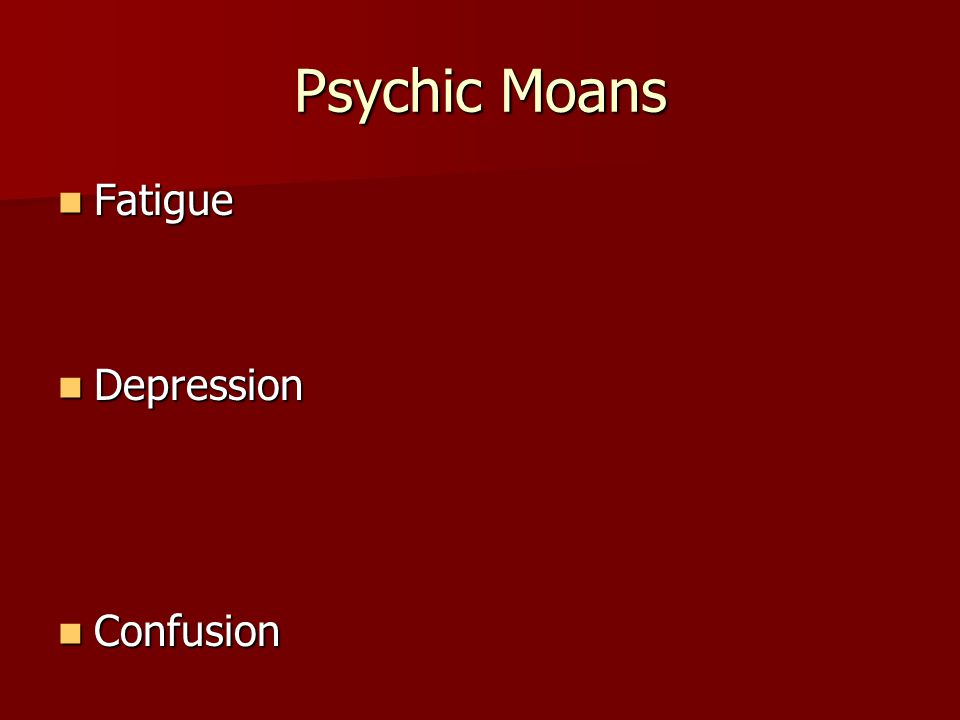 Psychic Moans Fatigue Depression Confusion