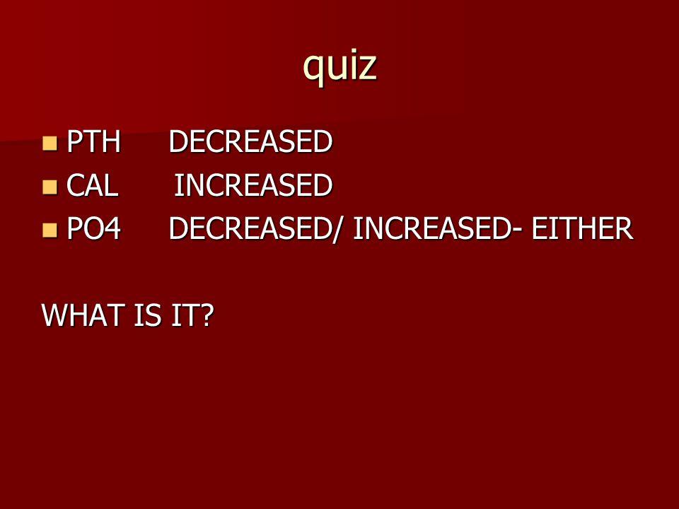 quiz PTH DECREASED CAL INCREASED PO4 DECREASED/ INCREASED- EITHER