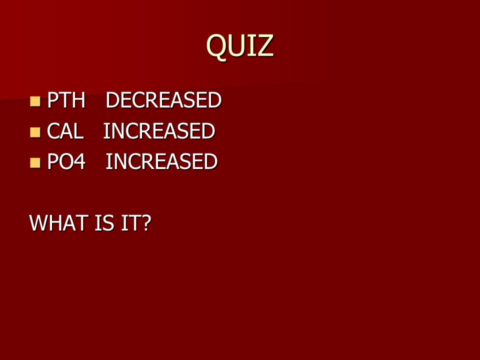 QUIZ PTH DECREASED CAL INCREASED PO4 INCREASED WHAT IS IT