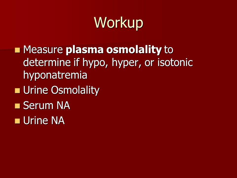 Workup Measure plasma osmolality to determine if hypo, hyper, or isotonic hyponatremia. Urine Osmolality.