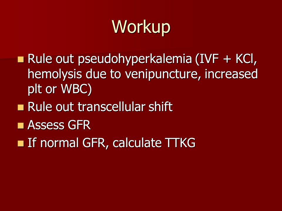 Workup Rule out pseudohyperkalemia (IVF + KCl, hemolysis due to venipuncture, increased plt or WBC)