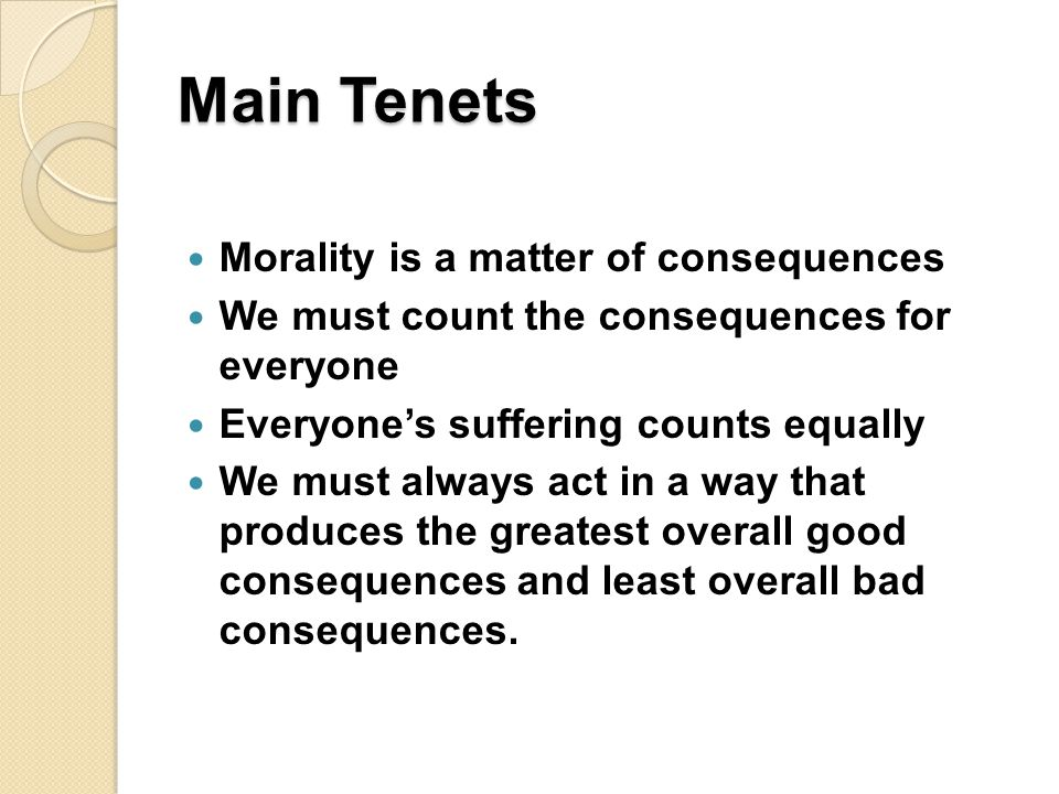 Main Tenets Morality is a matter of consequences