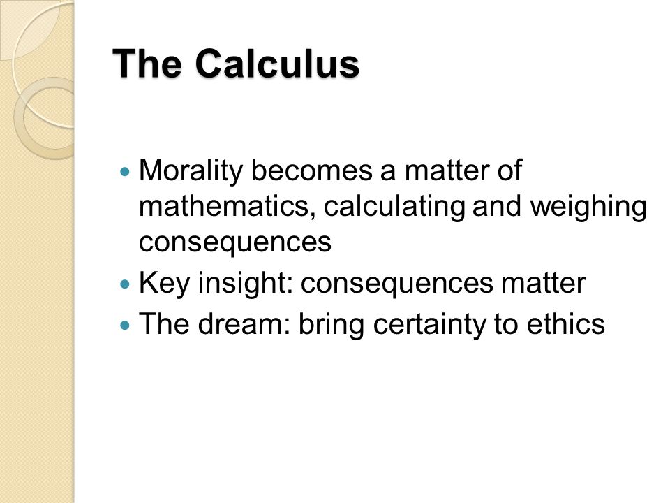 The Calculus Morality becomes a matter of mathematics, calculating and weighing consequences. Key insight: consequences matter.