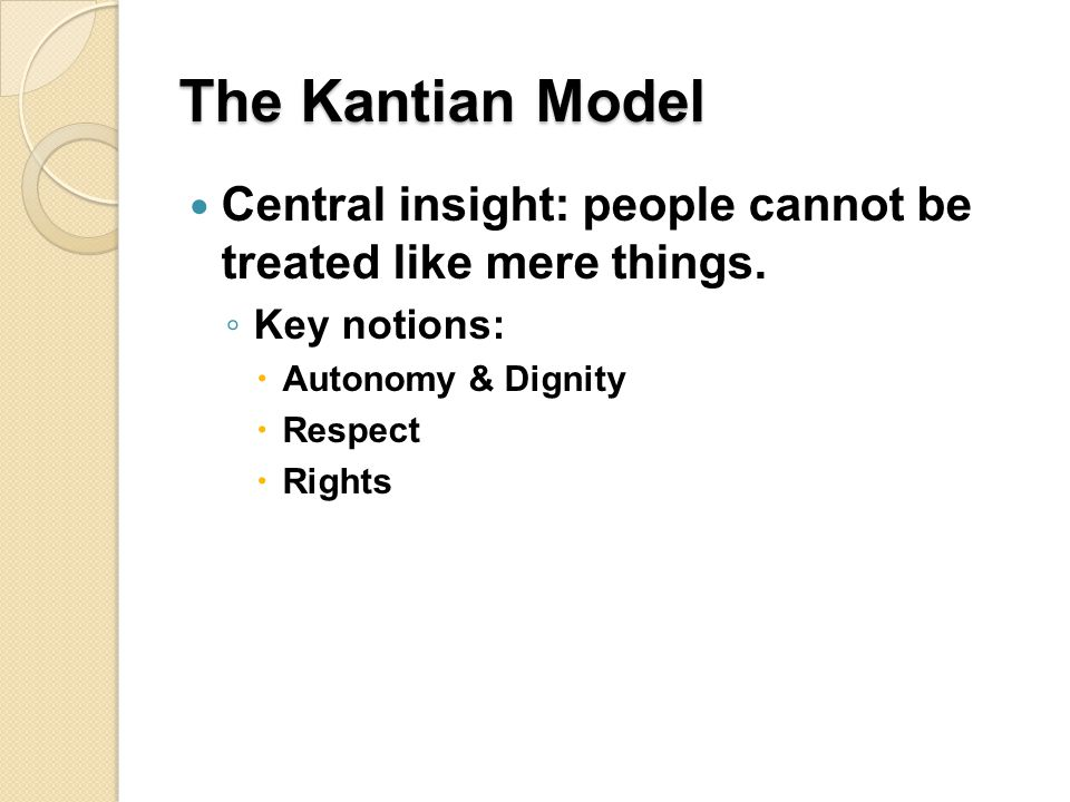 The Kantian Model Central insight: people cannot be treated like mere things. Key notions: Autonomy & Dignity.