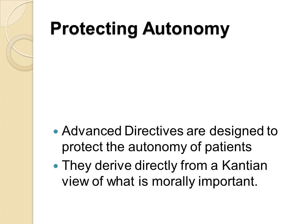 Protecting Autonomy Advanced Directives are designed to protect the autonomy of patients.