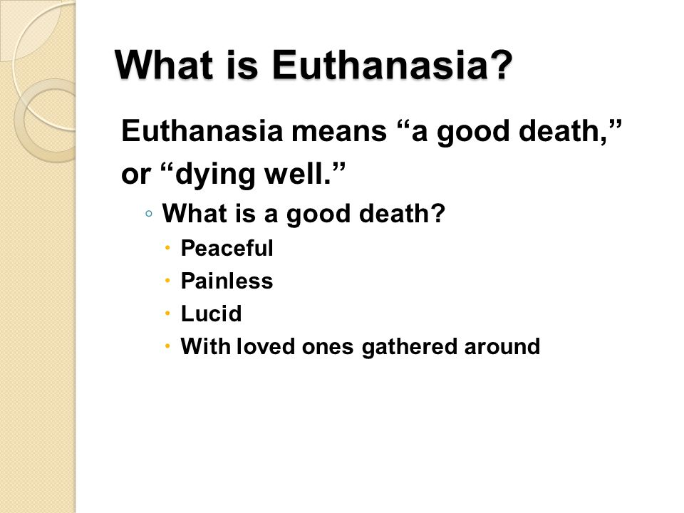 What is Euthanasia Euthanasia means a good death, or dying well.