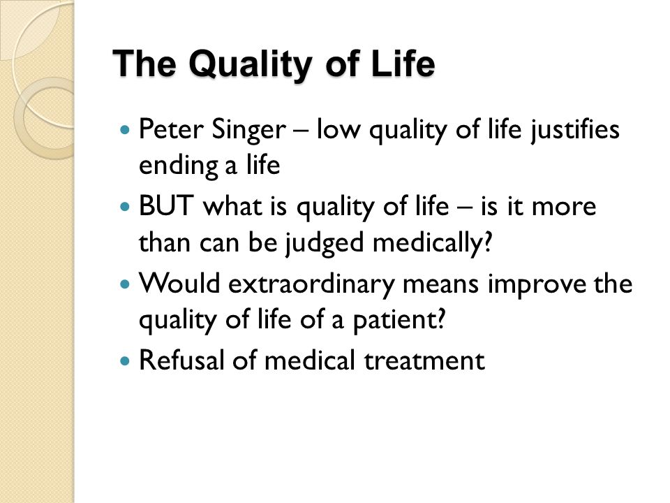 The Quality of Life Peter Singer – low quality of life justifies ending a life.