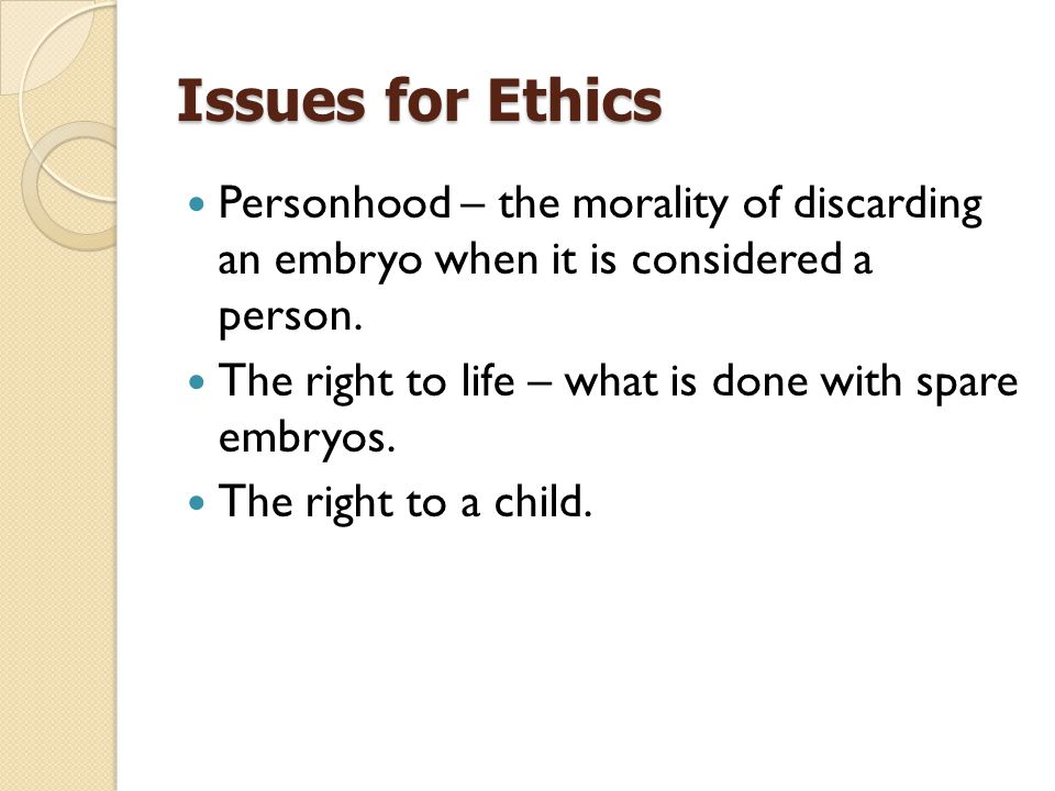 Issues for Ethics Personhood – the morality of discarding an embryo when it is considered a person.