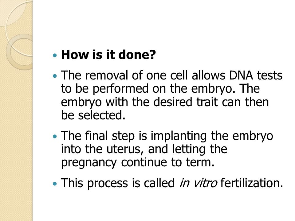 How is it done The removal of one cell allows DNA tests to be performed on the embryo. The embryo with the desired trait can then be selected.