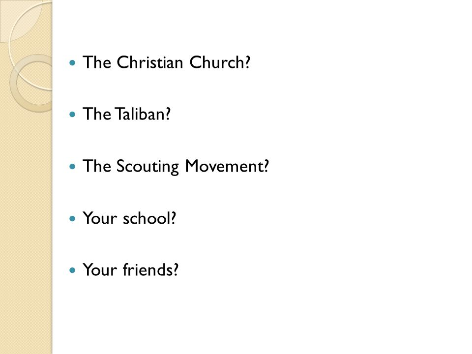 The Christian Church The Taliban The Scouting Movement Your school Your friends