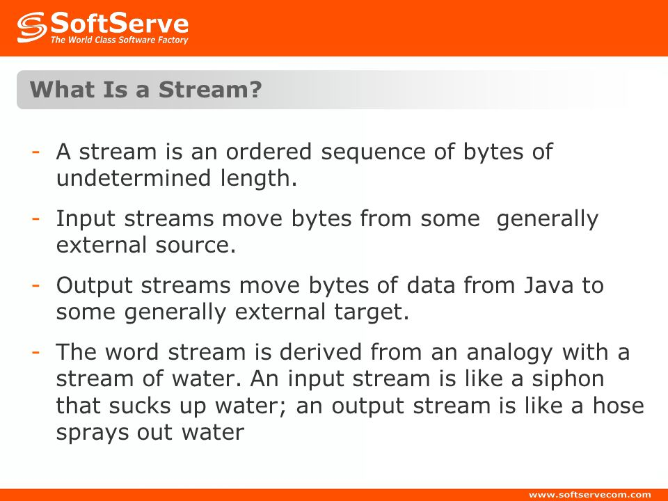 What Is a Stream A stream is an ordered sequence of bytes of undetermined length. Input streams move bytes from some generally external source.