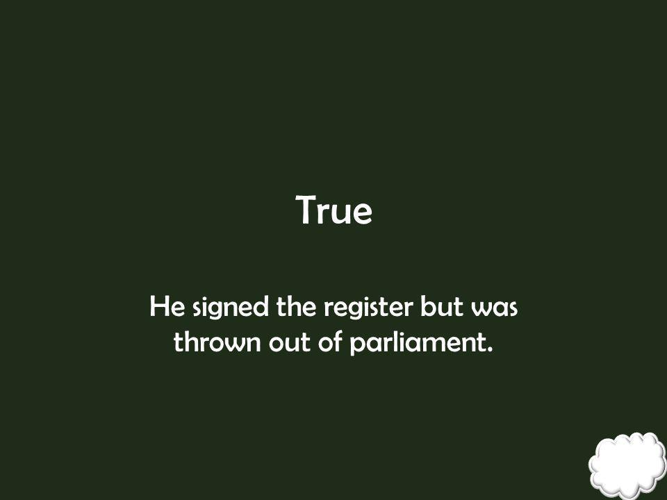He signed the register but was thrown out of parliament.