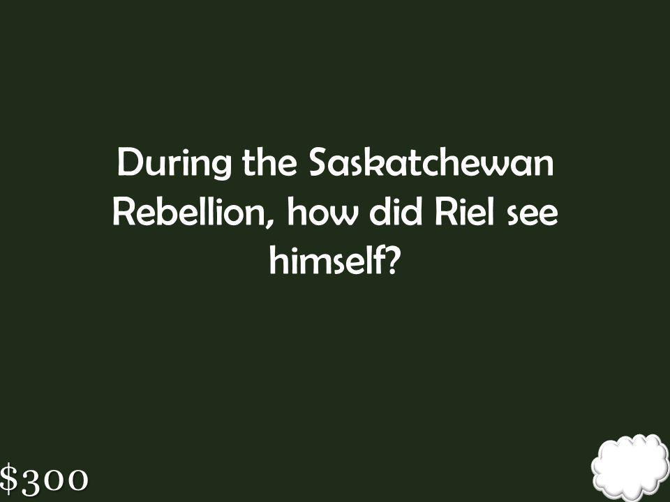 During the Saskatchewan Rebellion, how did Riel see himself