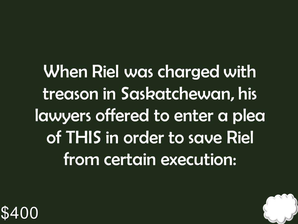 When Riel was charged with treason in Saskatchewan, his lawyers offered to enter a plea of THIS in order to save Riel from certain execution: