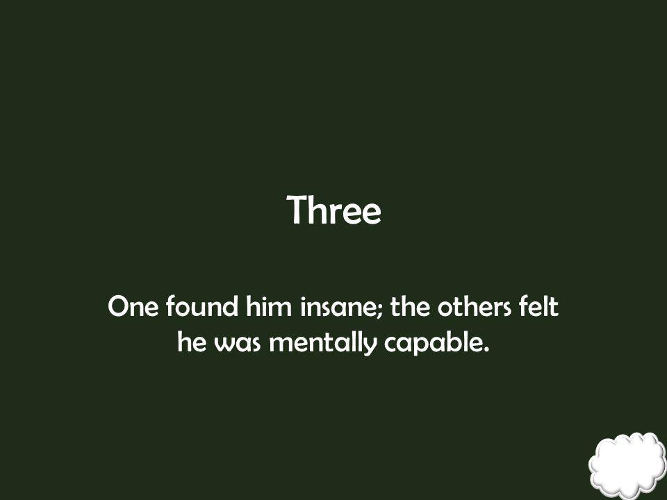 One found him insane; the others felt he was mentally capable.