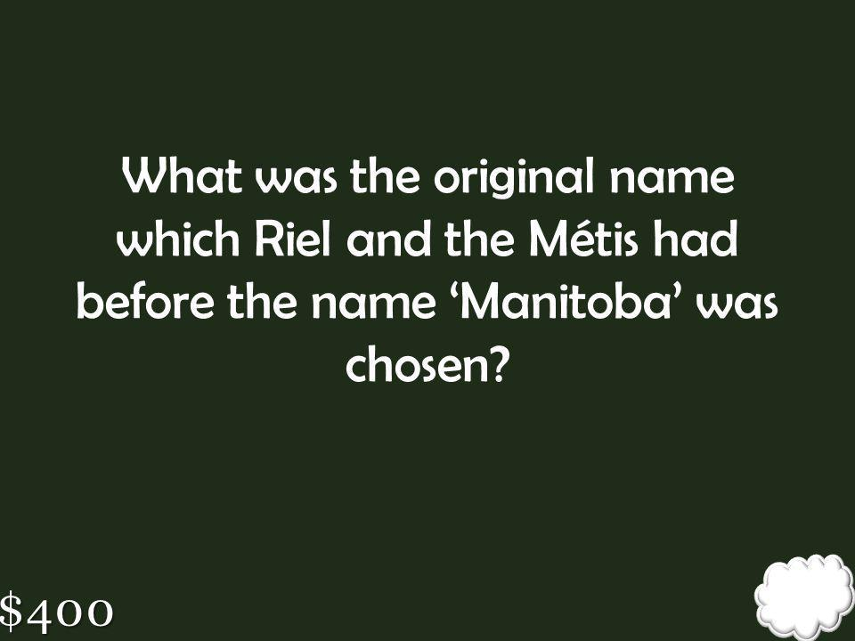 What was the original name which Riel and the Métis had before the name 'Manitoba' was chosen