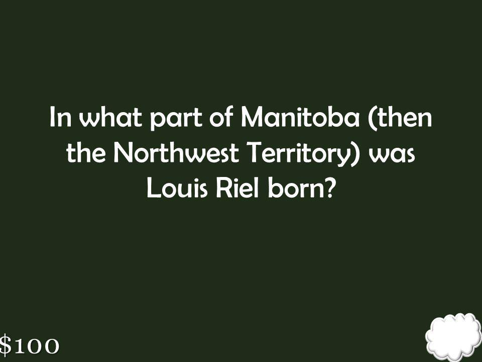 In what part of Manitoba (then the Northwest Territory) was Louis Riel born