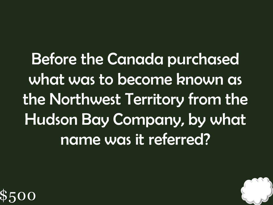 Before the Canada purchased what was to become known as the Northwest Territory from the Hudson Bay Company, by what name was it referred