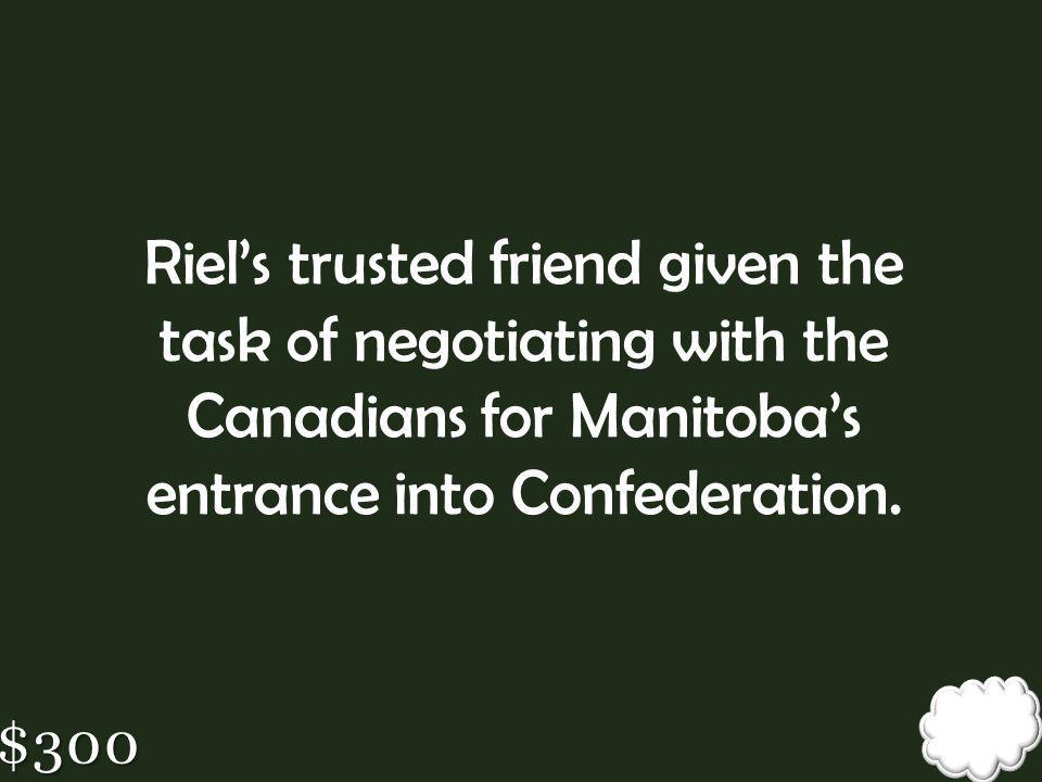 Riel's trusted friend given the task of negotiating with the Canadians for Manitoba's entrance into Confederation.