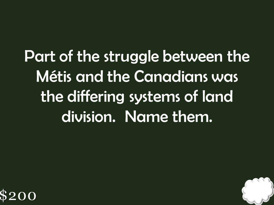 Part of the struggle between the Métis and the Canadians was the differing systems of land division. Name them.