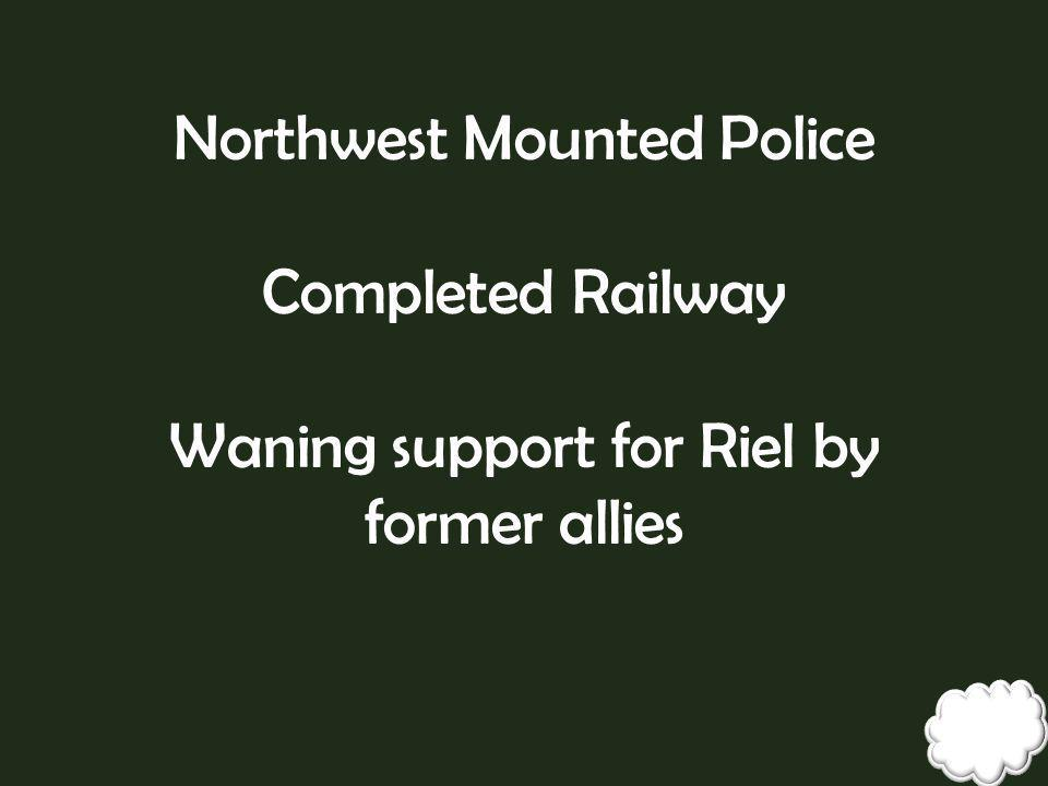 Northwest Mounted Police Completed Railway Waning support for Riel by former allies
