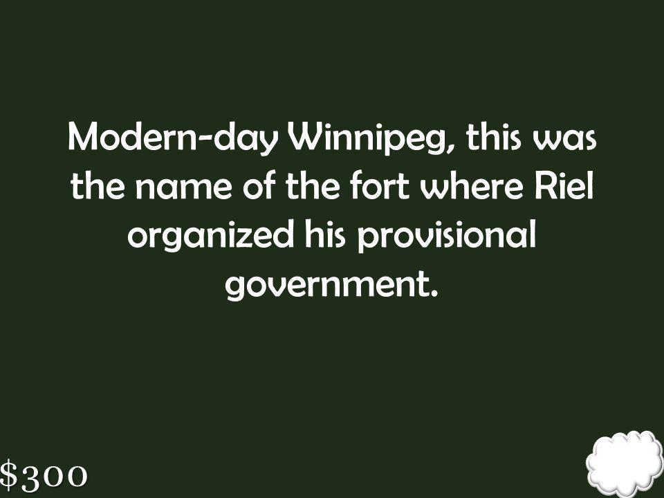 Modern-day Winnipeg, this was the name of the fort where Riel organized his provisional government.