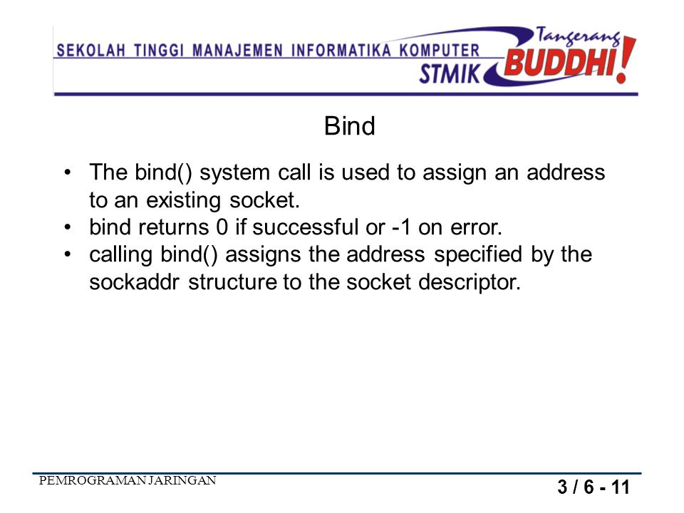 Bind The bind() system call is used to assign an address to an existing socket. bind returns 0 if successful or -1 on error.
