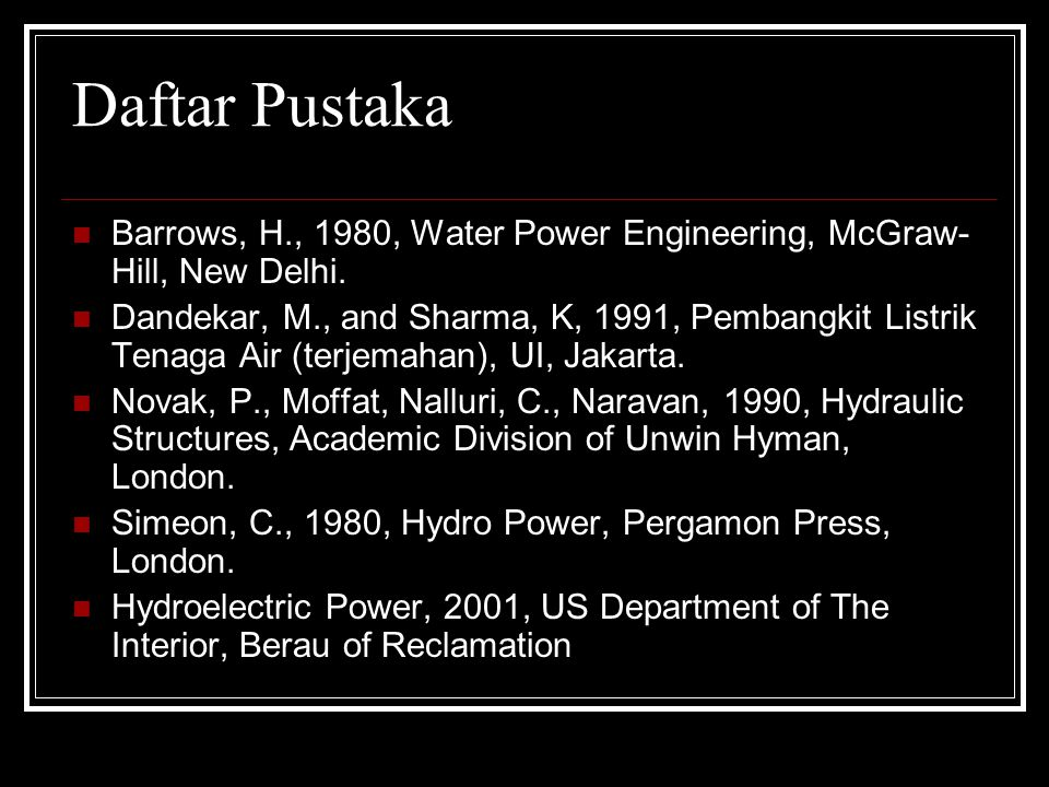 Daftar Pustaka Barrows, H., 1980, Water Power Engineering, McGraw-Hill, New Delhi.