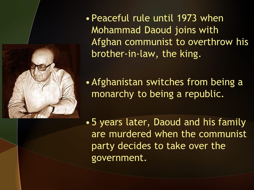 Peaceful rule until 1973 when Mohammad Daoud joins with Afghan communist to overthrow his brother-in-law, the king.