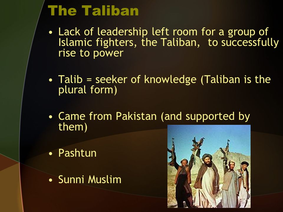 The Taliban Lack of leadership left room for a group of Islamic fighters, the Taliban, to successfully rise to power.
