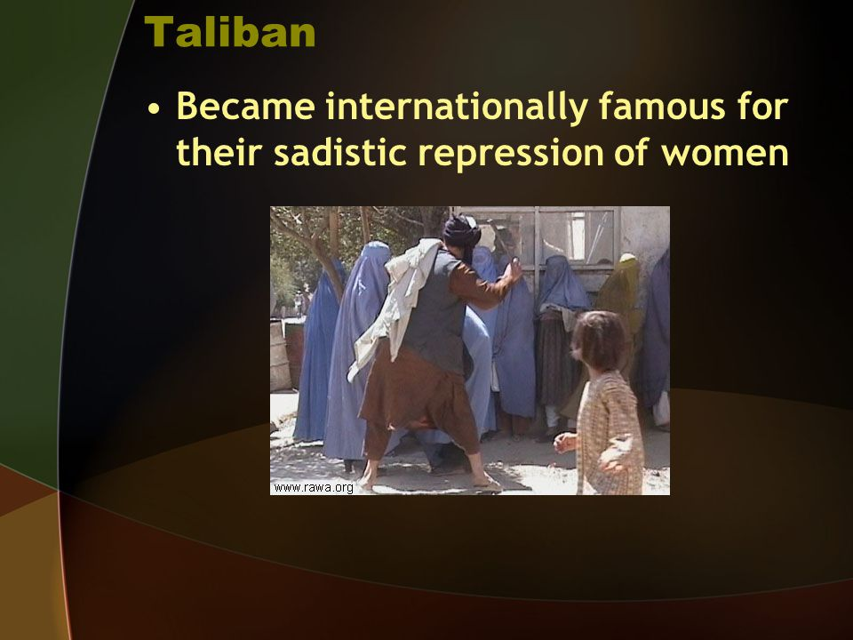 Taliban Became internationally famous for their sadistic repression of women