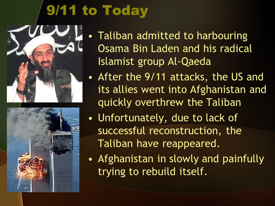 9/11 to Today Taliban admitted to harbouring Osama Bin Laden and his radical Islamist group Al-Qaeda.