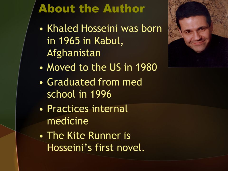 About the Author Khaled Hosseini was born in 1965 in Kabul, Afghanistan. Moved to the US in 1980. Graduated from med school in 1996.