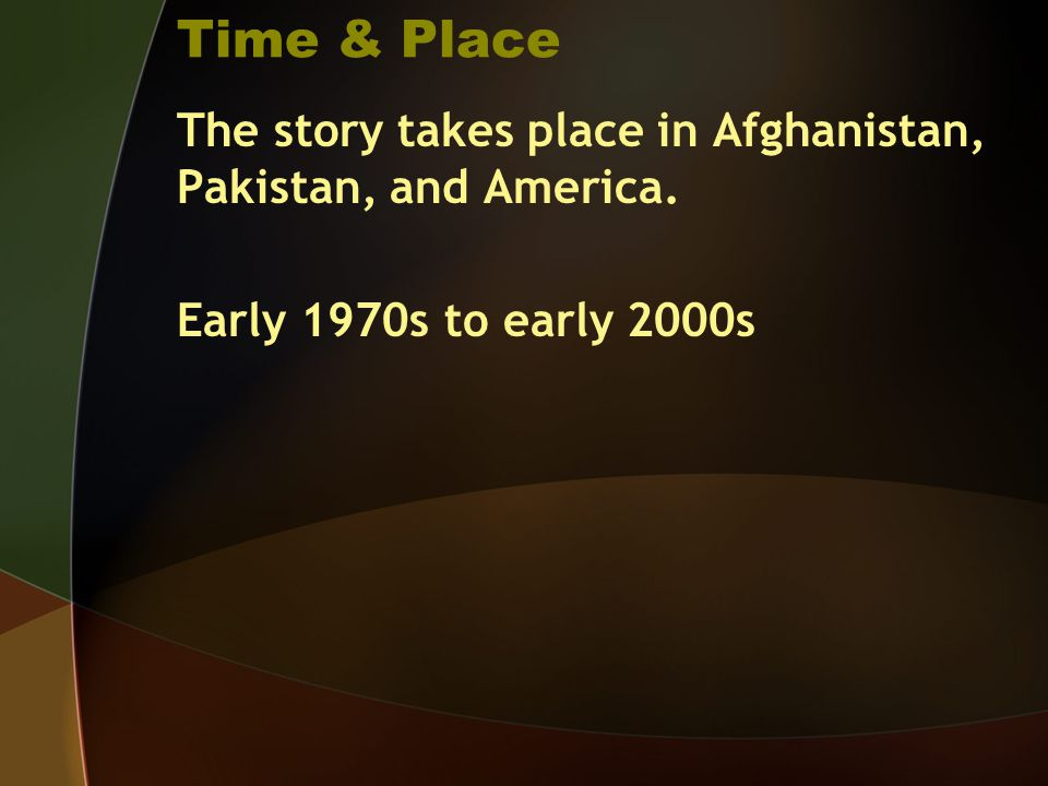 Time & Place The story takes place in Afghanistan, Pakistan, and America.