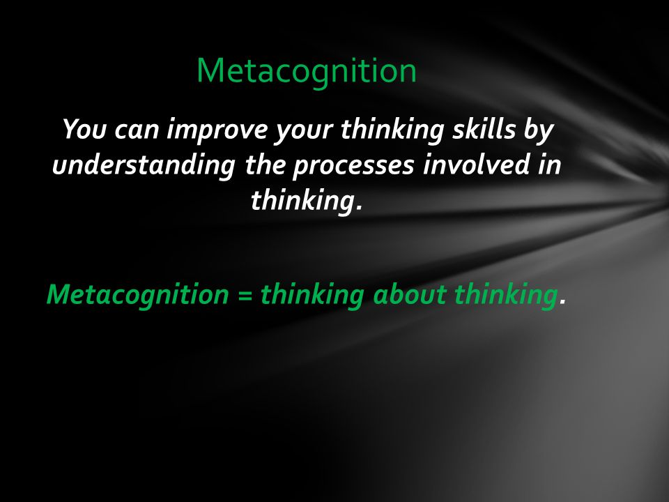 Metacognition You can improve your thinking skills by understanding the processes involved in thinking.