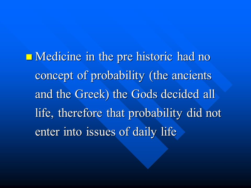 Medicine in the pre historic had no concept of probability (the ancients and the Greek) the Gods decided all life, therefore that probability did not enter into issues of daily life