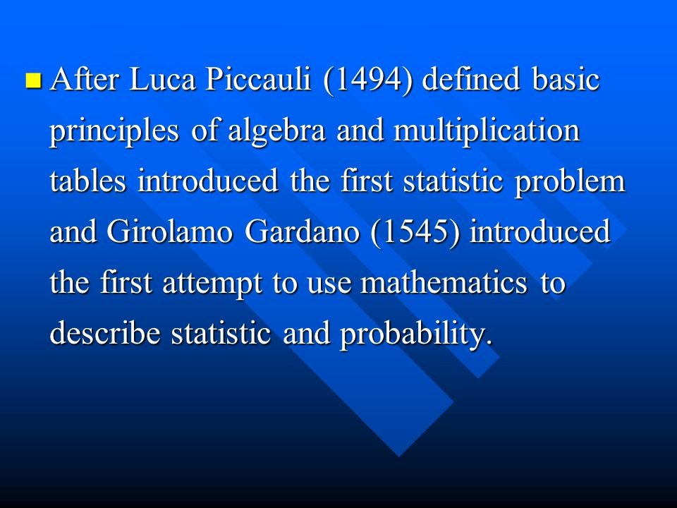 After Luca Piccauli (1494) defined basic principles of algebra and multiplication tables introduced the first statistic problem and Girolamo Gardano (1545) introduced the first attempt to use mathematics to describe statistic and probability.