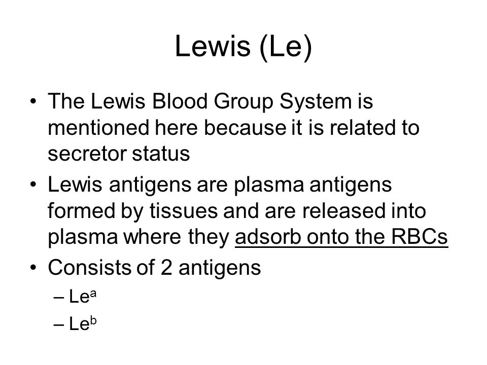 Lewis (Le) The Lewis Blood Group System is mentioned here because it is related to secretor status.